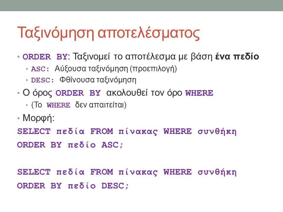 Ταξινόμηση αποτελέσματος ORDER BY : Ταξινομεί το αποτέλεσμα με βάση ένα πεδίο ASC: Αύξουσα ταξινόμηση (προεπιλογή) DESC: Φθίνουσα ταξινόμηση Ο όρος ORDER BY ακολουθεί τον όρο WHERE (To WHERE δεν απαιτείται) Μορφή: SELECT πεδία FROM πίνακας WHERE συνθήκη ORDER BY πεδίο ASC; SELECT πεδία FROM πίνακας WHERE συνθήκη ORDER BY πεδίο DESC;