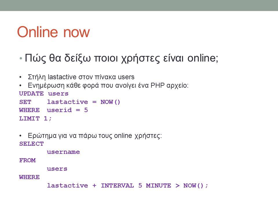 Online now Πώς θα δείξω ποιοι χρήστες είναι online; Στήλη lastactive στον πίνακα users Ενημέρωση κάθε φορά που ανοίγει ένα PHP αρχείο: UPDATE users SETlastactive = NOW() WHEREuserid = 5 LIMIT 1; Ερώτημα για να πάρω τους online χρήστες: SELECT username FROM users WHERE lastactive + INTERVAL 5 MINUTE > NOW();