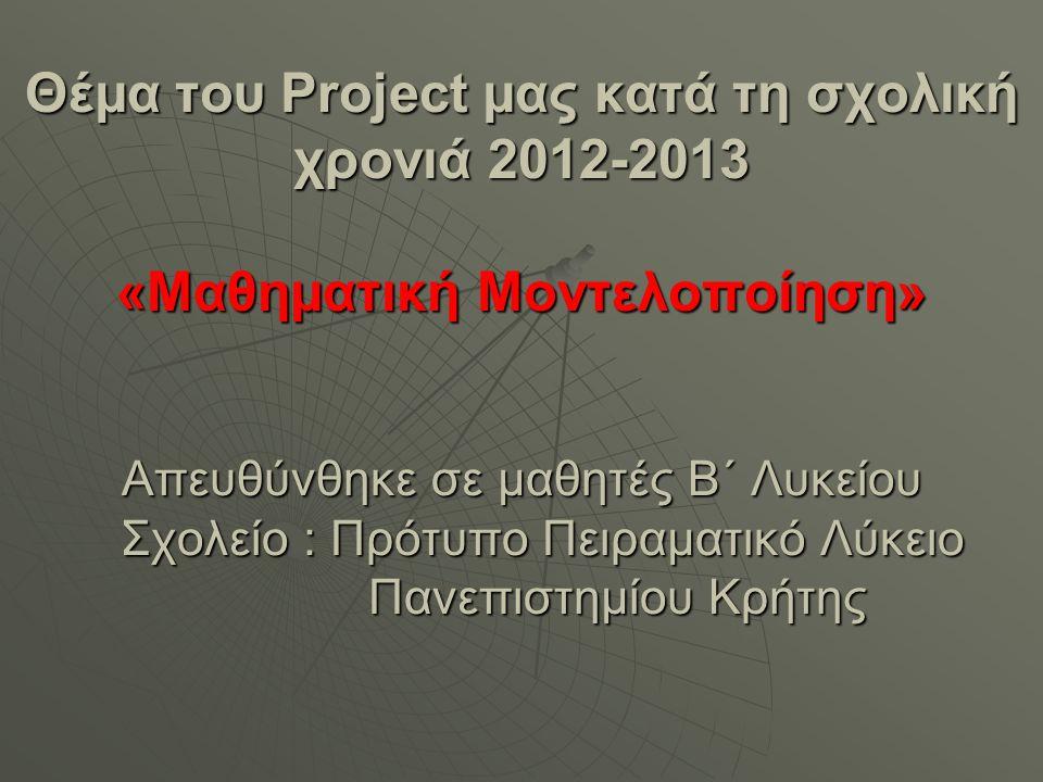 Θέμα του Project μας κατά τη σχολική χρονιά 2012-2013 «Μαθηματική Μοντελοποίηση» Απευθύνθηκε σε μαθητές Β΄ Λυκείου Σχολείο : Πρότυπο Πειραματικό Λύκειο Πανεπιστημίου Κρήτης