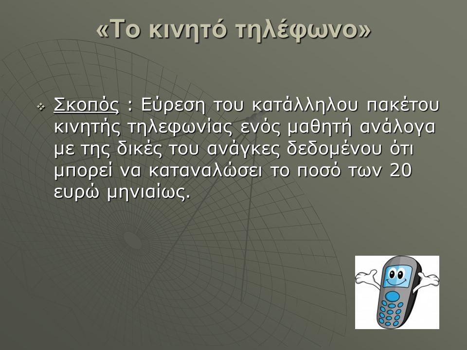 «Το κινητό τηλέφωνο»  Σκοπός : Εύρεση του κατάλληλου πακέτου κινητής τηλεφωνίας ενός μαθητή ανάλογα με της δικές του ανάγκες δεδομένου ότι μπορεί να καταναλώσει το ποσό των 20 ευρώ μηνιαίως.
