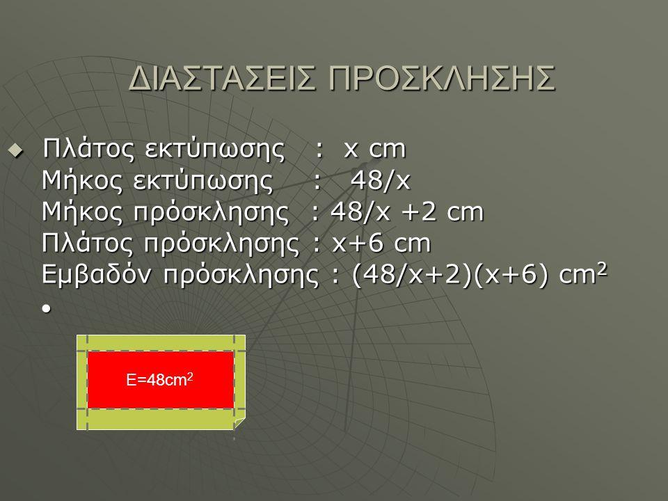 ΔΙΑΣΤΑΣΕΙΣ ΠΡΟΣΚΛΗΣΗΣ  Πλάτος εκτύπωσης : x cm Μήκος εκτύπωσης : 48/x Μήκος πρόσκλησης : 48/x +2 cm Πλάτος πρόσκλησης : x+6 cm Εμβαδόν πρόσκλησης : (48/x+2)(x+6) cm 2 Ε=48cm 2