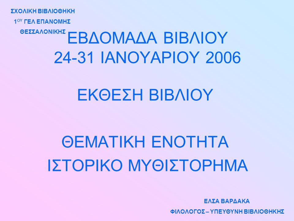 ΕΒΔΟΜΑΔΑ ΒΙΒΛΙΟΥ 24-31 ΙΑΝΟΥΑΡΙΟΥ 2006 ΕΚΘΕΣΗ ΒΙΒΛΙΟΥ ΘΕΜΑΤΙΚΗ ΕΝΟΤΗΤΑ ΙΣΤΟΡΙΚΟ ΜΥΘΙΣΤΟΡΗΜΑ ΣΧΟΛΙΚΗ ΒΙΒΛΙΟΘΗΚΗ 1 ΟΥ ΓΕΛ ΕΠΑΝΟΜΗΣ ΘΕΣΣΑΛΟΝΙΚΗΣ ΕΛΣΑ ΒΑΡΔΑΚΑ ΦΙΛΟΛΟΓΟΣ – ΥΠΕΥΘΥΝΗ ΒΙΒΛΙΟΘΗΚΗΣ