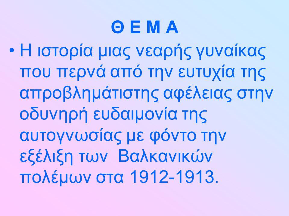 Θ Ε Μ Α Η ιστορία μιας νεαρής γυναίκας που περνά από την ευτυχία της απροβλημάτιστης αφέλειας στην οδυνηρή ευδαιμονία της αυτογνωσίας με φόντο την εξέλιξη των Βαλκανικών πολέμων στα 1912-1913.
