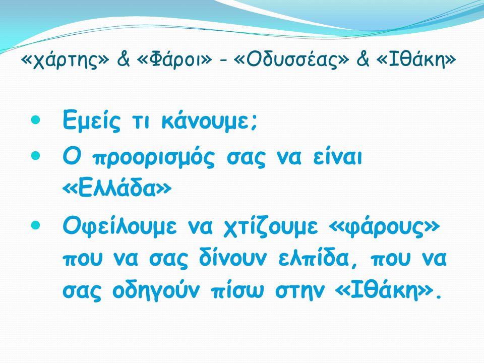 «χάρτης» & «Φάροι» - «Οδυσσέας» & «Ιθάκη» Εμείς τι κάνουμε; Ο προορισμός σας να είναι «Ελλάδα» Οφείλουμε να χτίζουμε «φάρους» που να σας δίνουν ελπίδα