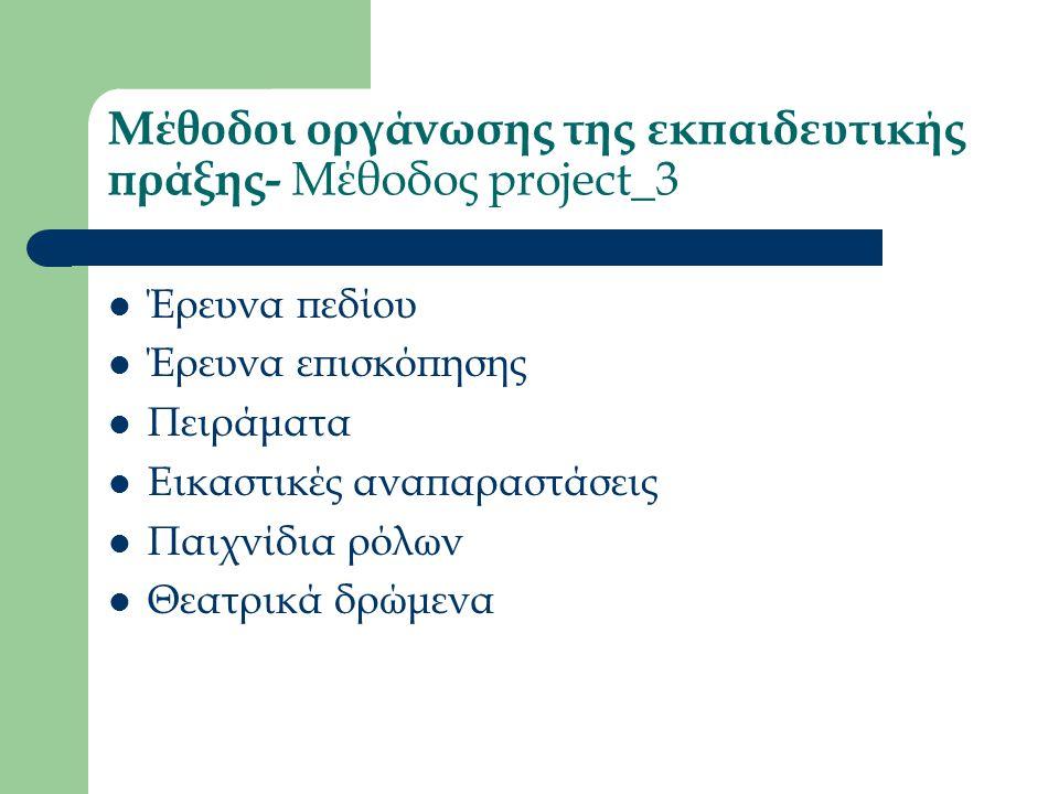 Μέθοδοι οργάνωσης της εκπαιδευτικής πράξης- Μέθοδος project_3 Έρευνα πεδίου Έρευνα επισκόπησης Πειράματα Εικαστικές αναπαραστάσεις Παιχνίδια ρόλων Θεατρικά δρώμενα