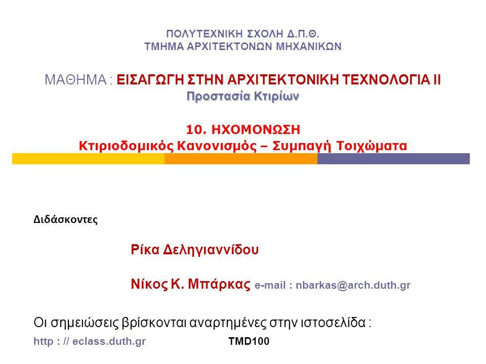 ΕΙΣΑΓΩΓΗ : Το νομοθετικό πλαίσιο  Σύμφωνα με τον Ελληνικό Κτιριοδομικό Κανονισμό (άρθρο 12) όλα τα κτίρια οφείλουν να πληρούν τα βασικά κριτήρια ακουστικής άνεσης και να εξασφαλίζουν τις αντίστοιχες παραμέτρους εσωτερικής ησυχίας και ηχομονωτικής ικανότητας  ΩΣΤΟΣΟ : δεν είναι υποχρεωτική η κατάθεση Μελέτης Ηχομόνωσης σε ανεγειρόμενες ή επισκευαζόμενες οικοδομές (δεν υπάρχει υποχρέωση συμμόρφωσης με τις απαιτήσεις του άρθρου 12)  ΔΗΛΑΔΗ : μέσω ενός λαβύρινθου διοικητικών εγκυκλίων τα θέματα της Ηχοπροστασίας ανάγονται στην εφαρμογή κατασταλτικών μέτρων κατόπιν έγκλισης (είναι μη αυτεπάγγελτα αδικήματα), ύστερα από αυτοψία, σχετικά με την παραβίαση των εξής ορίων θορύβου : -υπέρβαση των 35 dB(Α) σε χώρους κατοικίας, τις ώρες κοινής ησυχίας (από γειτονικές κατοικίες ή κέντρα διασκέδασης), -υπέρβαση των 45 - 50 dB(Α) σε χώρους κατοικίας, τις ώρες κοινής ησυχίας από προϋπάρχουσες βιοτεχνικές εγκαταστάσεις σε αστικές περιοχές, -υπέρβαση των 65 dB(Α), στα όρια του οικοπέδου, από επαγγελματική δραστηριότητα σε βιοτεχνικές ή βιομηχανικές περιοχές.