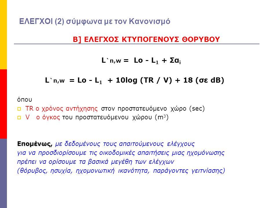 ΕΛΕΓΧΟΙ (2) σύμφωνα με τον Κανονισμό Β] ΕΛΕΓΧΟΣ ΚΤΥΠΟΓΕΝΟΥΣ ΘΟΡΥΒΟΥ L `n,w = Lο - L 1 + Σα i L `n,w = Lο - L 1 + 10log (TR / V) + 18 (σε dB) όπου  TR