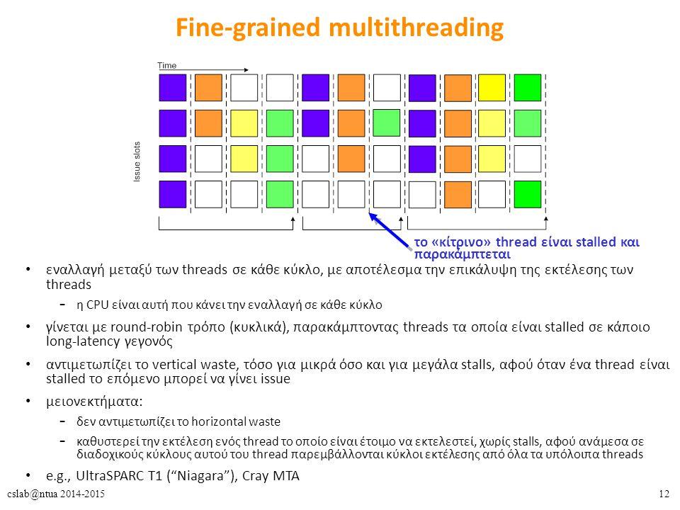 12cslab@ntua 2014-2015 Fine-grained multithreading εναλλαγή μεταξύ των threads σε κάθε κύκλο, με αποτέλεσμα την επικάλυψη της εκτέλεσης των threads – η CPU είναι αυτή που κάνει την εναλλαγή σε κάθε κύκλο γίνεται με round-robin τρόπο (κυκλικά), παρακάμπτοντας threads τα οποία είναι stalled σε κάποιο long-latency γεγονός αντιμετωπίζει το vertical waste, τόσο για μικρά όσο και για μεγάλα stalls, αφού όταν ένα thread είναι stalled το επόμενο μπορεί να γίνει issue μειονεκτήματα: – δεν αντιμετωπίζει το horizontal waste – καθυστερεί την εκτέλεση ενός thread το οποίο είναι έτοιμο να εκτελεστεί, χωρίς stalls, αφού ανάμεσα σε διαδοχικούς κύκλους αυτού του thread παρεμβάλλονται κύκλοι εκτέλεσης από όλα τα υπόλοιπα threads e.g., UltraSPARC T1 ( Niagara ), Cray MTA το «κίτρινο» thread είναι stalled και παρακάμπτεται