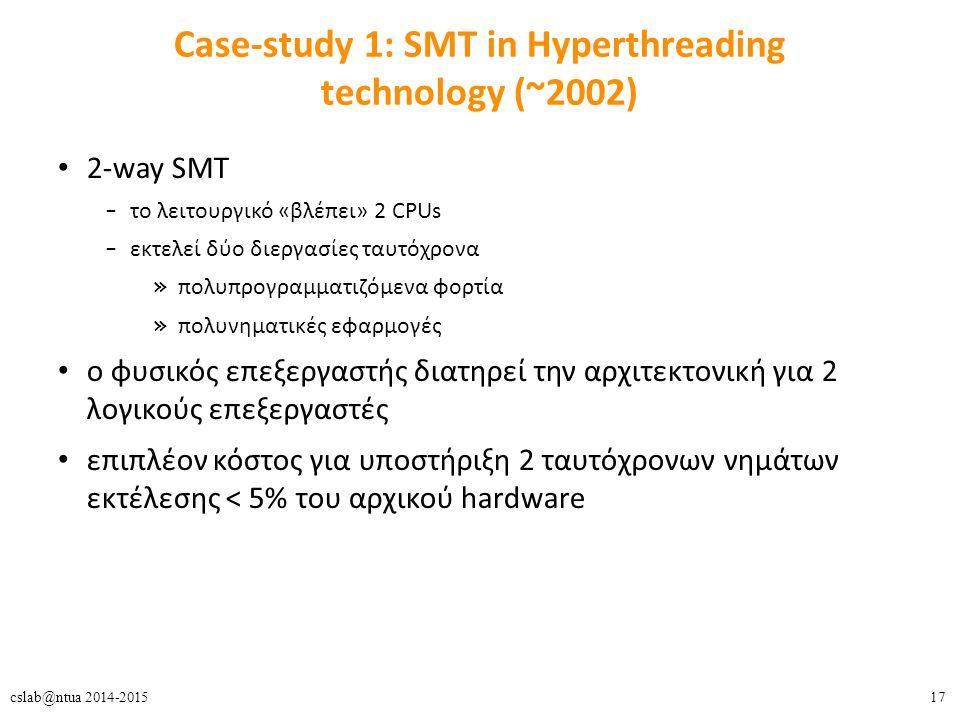17cslab@ntua 2014-2015 Case-study 1: SMT in Hyperthreading technology (~2002) 2-way SMT – το λειτουργικό «βλέπει» 2 CPUs – εκτελεί δύο διεργασίες ταυτόχρονα » πολυπρογραμματιζόμενα φορτία » πολυνηματικές εφαρμογές o φυσικός επεξεργαστής διατηρεί την αρχιτεκτονική για 2 λογικούς επεξεργαστές επιπλέον κόστος για υποστήριξη 2 ταυτόχρονων νημάτων εκτέλεσης < 5% του αρχικού hardware