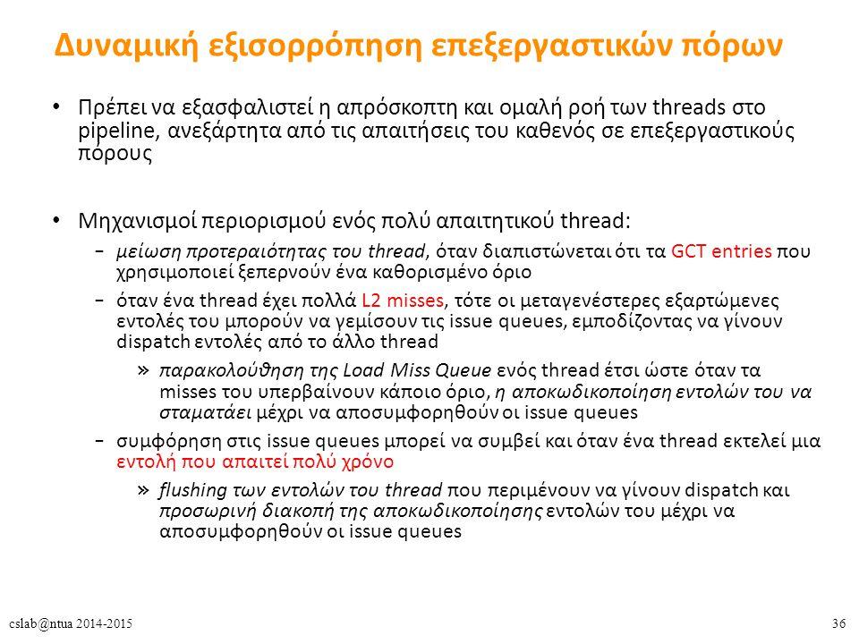 36cslab@ntua 2014-2015 Δυναμική εξισορρόπηση επεξεργαστικών πόρων Πρέπει να εξασφαλιστεί η απρόσκοπτη και ομαλή ροή των threads στο pipeline, ανεξάρτητα από τις απαιτήσεις του καθενός σε επεξεργαστικούς πόρους Μηχανισμοί περιορισμού ενός πολύ απαιτητικού thread: – μείωση προτεραιότητας του thread, όταν διαπιστώνεται ότι τα GCT entries που χρησιμοποιεί ξεπερνούν ένα καθορισμένο όριο – όταν ένα thread έχει πολλά L2 misses, τότε οι μεταγενέστερες εξαρτώμενες εντολές του μπορούν να γεμίσουν τις issue queues, εμποδίζοντας να γίνουν dispatch εντολές από το άλλο thread » παρακολούθηση της Load Miss Queue ενός thread έτσι ώστε όταν τα misses του υπερβαίνουν κάποιο όριο, η αποκωδικοποίηση εντολών του να σταματάει μέχρι να αποσυμφορηθούν οι issue queues – συμφόρηση στις issue queues μπορεί να συμβεί και όταν ένα thread εκτελεί μια εντολή που απαιτεί πολύ χρόνο » flushing των εντολών του thread που περιμένουν να γίνουν dispatch και προσωρινή διακοπή της αποκωδικοποίησης εντολών του μέχρι να αποσυμφορηθούν οι issue queues