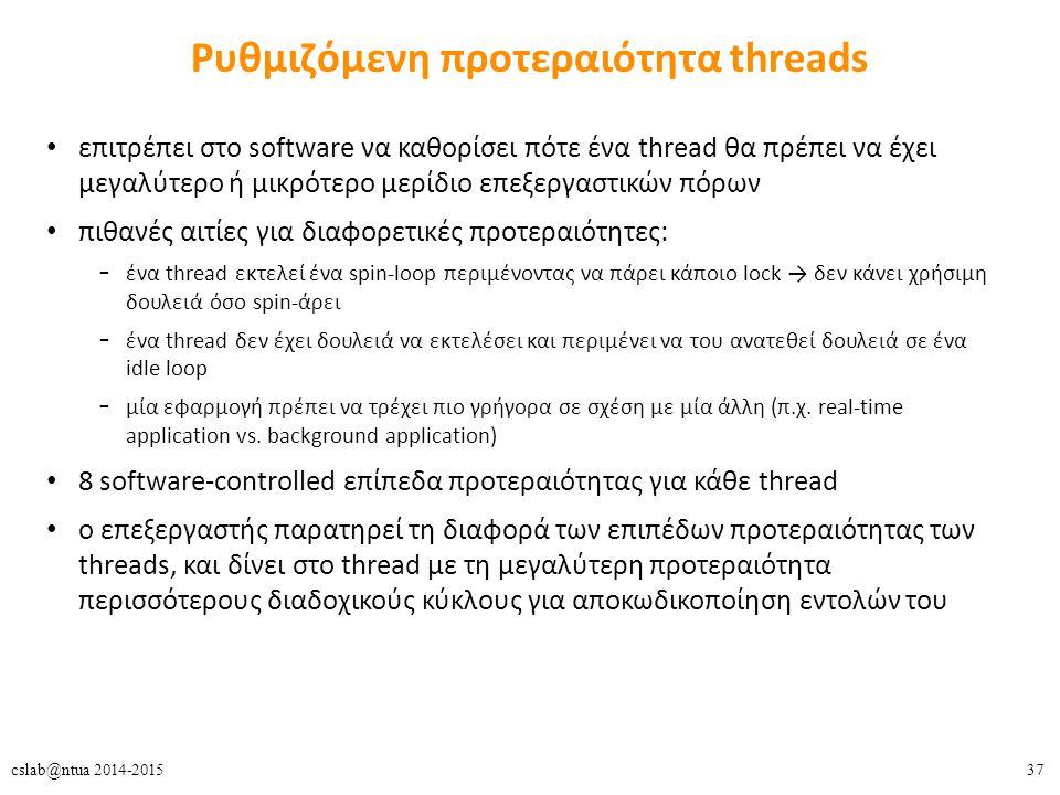37cslab@ntua 2014-2015 Ρυθμιζόμενη προτεραιότητα threads επιτρέπει στο software να καθορίσει πότε ένα thread θα πρέπει να έχει μεγαλύτερο ή μικρότερο μερίδιο επεξεργαστικών πόρων πιθανές αιτίες για διαφορετικές προτεραιότητες: – ένα thread εκτελεί ένα spin-loop περιμένοντας να πάρει κάποιο lock → δεν κάνει χρήσιμη δουλειά όσο spin-άρει – ένα thread δεν έχει δουλειά να εκτελέσει και περιμένει να του ανατεθεί δουλειά σε ένα idle loop – μία εφαρμογή πρέπει να τρέχει πιο γρήγορα σε σχέση με μία άλλη (π.χ.