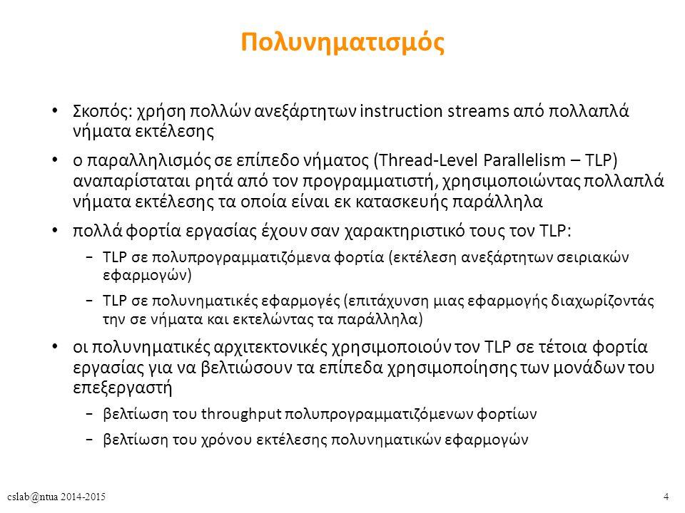 4cslab@ntua 2014-2015 Πολυνηματισμός Σκοπός: χρήση πολλών ανεξάρτητων instruction streams από πολλαπλά νήματα εκτέλεσης ο παραλληλισμός σε επίπεδο νήματος (Thread-Level Parallelism – TLP) αναπαρίσταται ρητά από τον προγραμματιστή, χρησιμοποιώντας πολλαπλά νήματα εκτέλεσης τα οποία είναι εκ κατασκευής παράλληλα πολλά φορτία εργασίας έχουν σαν χαρακτηριστικό τους τον TLP: – TLP σε πολυπρογραμματιζόμενα φορτία (εκτέλεση ανεξάρτητων σειριακών εφαρμογών) – TLP σε πολυνηματικές εφαρμογές (επιτάχυνση μιας εφαρμογής διαχωρίζοντάς την σε νήματα και εκτελώντας τα παράλληλα) οι πολυνηματικές αρχιτεκτονικές χρησιμοποιούν τον TLP σε τέτοια φορτία εργασίας για να βελτιώσουν τα επίπεδα χρησιμοποίησης των μονάδων του επεξεργαστή – βελτίωση του throughput πολυπρογραμματιζόμενων φορτίων – βελτίωση του χρόνου εκτέλεσης πολυνηματικών εφαρμογών