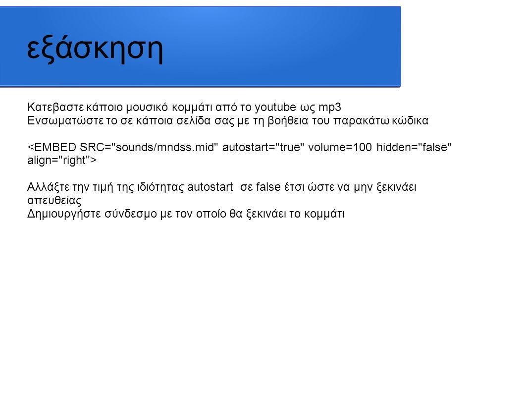 εξάσκηση Ενσωματώστε κάποιο βίντεο από το youtube στην ιστοσελίδα σας, αντιγράφοντας τον κώδικα HTML από τη σελίδα του βίντεο στο Youtube(κοινή χρήση-ενσωμάτωση) Μάθετε περισσότερα για τις ιδιότητες ενός iframe στην παρακάτω σελίδα: http://www.w3schools.com/tags/tag_iframe.