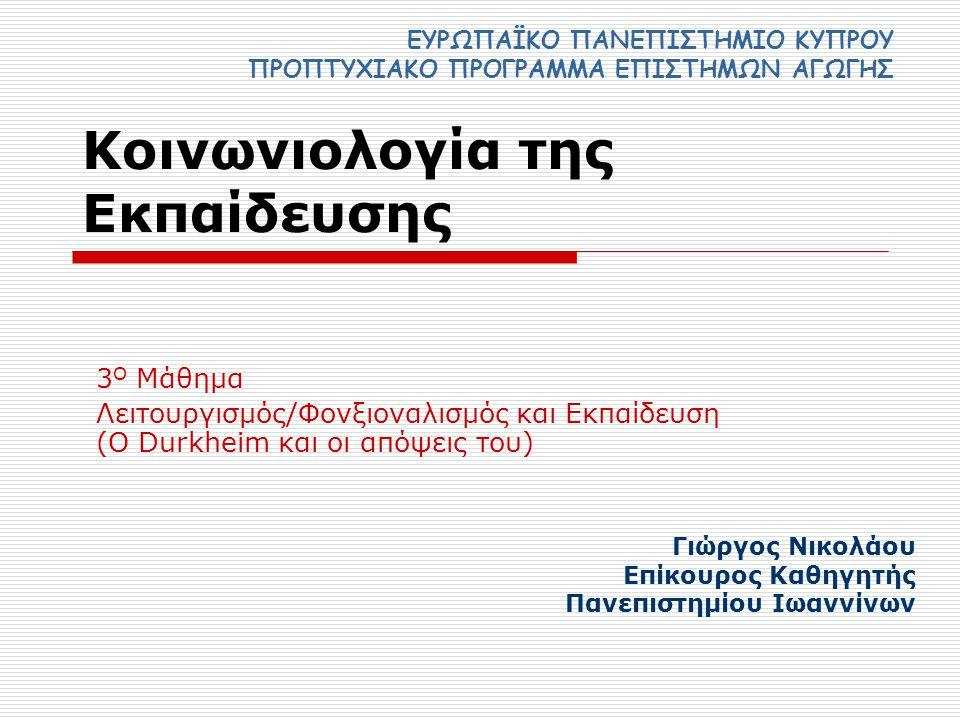 Κοινωνιολογία της Εκπαίδευσης 3 Ο Μάθημα Λειτουργισμός/Φονξιοναλισμός και Εκπαίδευση (Ο Durkheim και οι απόψεις του) ΕΥΡΩΠΑΪΚΟ ΠΑΝΕΠΙΣΤΗΜΙΟ ΚΥΠΡΟΥ ΠΡΟΠΤΥΧΙΑΚΟ ΠΡΟΓΡΑΜΜΑ ΕΠΙΣΤΗΜΩΝ ΑΓΩΓΗΣ Γιώργος Νικολάου Επίκουρος Καθηγητής Πανεπιστημίου Ιωαννίνων