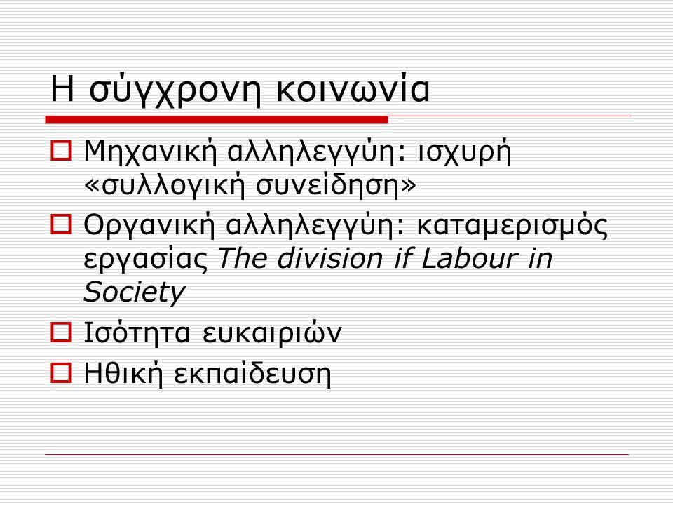 Η σύγχρονη κοινωνία  Μηχανική αλληλεγγύη: ισχυρή «συλλογική συνείδηση»  Οργανική αλληλεγγύη: καταμερισμός εργασίας The division if Labour in Society  Ισότητα ευκαιριών  Ηθική εκπαίδευση