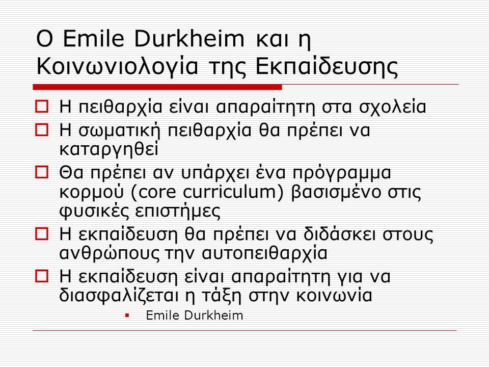 Ο Emile Durkheim και η Κοινωνιολογία της Εκπαίδευσης  Η πειθαρχία είναι απαραίτητη στα σχολεία  Η σωματική πειθαρχία θα πρέπει να καταργηθεί  Θα πρέπει αν υπάρχει ένα πρόγραμμα κορμού (core curriculum) βασισμένο στις φυσικές επιστήμες  Η εκπαίδευση θα πρέπει να διδάσκει στους ανθρώπους την αυτοπειθαρχία  Η εκπαίδευση είναι απαραίτητη για να διασφαλίζεται η τάξη στην κοινωνία  Emile Durkheim