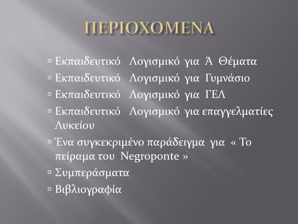  Εκπαιδευτικό Λογισμικό για Ά Θέματα  Εκπαιδευτικό Λογισμικό για Γυμνάσιο  Εκπαιδευτικό Λογισμικό για ΓΕΛ  Εκπαιδευτικό Λογισμικό για επαγγελματίες Λυκείου  Ένα συγκεκριμένο παράδειγμα για « Το πείραμα του Negroponte »  Συμπεράσματα  Βιβλιογραφία