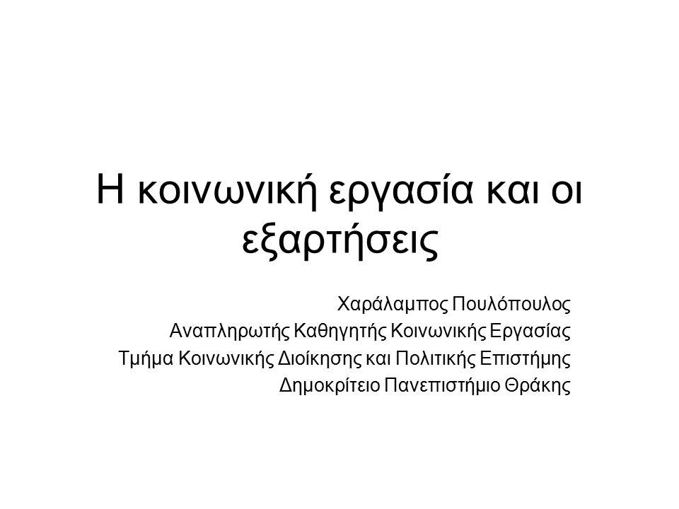 Η κοινωνική εργασία και οι εξαρτήσεις Χαράλαμπος Πουλόπουλος Αναπληρωτής Καθηγητής Κοινωνικής Εργασίας Τμήμα Κοινωνικής Διοίκησης και Πολιτικής Επιστήμης Δημοκρίτειο Πανεπιστήμιο Θράκης