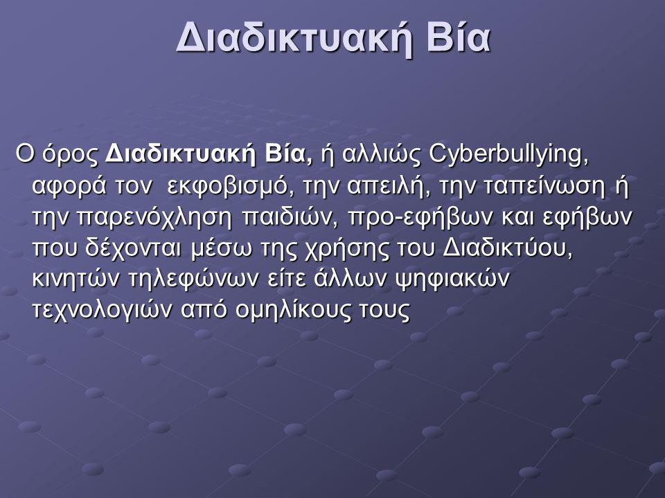 Διαδικτυακή Βία Ο όρος Διαδικτυακή Βία, ή αλλιώς Cyberbullying, αφορά τον εκφοβισμό, την απειλή, την ταπείνωση ή την παρενόχληση παιδιών, προ-εφήβων και εφήβων που δέχονται μέσω της χρήσης του Διαδικτύου, κινητών τηλεφώνων είτε άλλων ψηφιακών τεχνολογιών από ομηλίκους τους Ο όρος Διαδικτυακή Βία, ή αλλιώς Cyberbullying, αφορά τον εκφοβισμό, την απειλή, την ταπείνωση ή την παρενόχληση παιδιών, προ-εφήβων και εφήβων που δέχονται μέσω της χρήσης του Διαδικτύου, κινητών τηλεφώνων είτε άλλων ψηφιακών τεχνολογιών από ομηλίκους τους