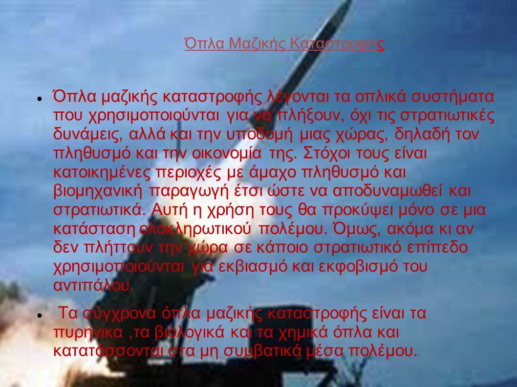 Όπλα Μαζικής Καταστροφής Όπλα μαζικής καταστροφής λέγονται τα οπλικά συστήματα που χρησιμοποιούνται για να πλήξουν, όχι τις στρατιωτικές δυνάμεις, αλλ