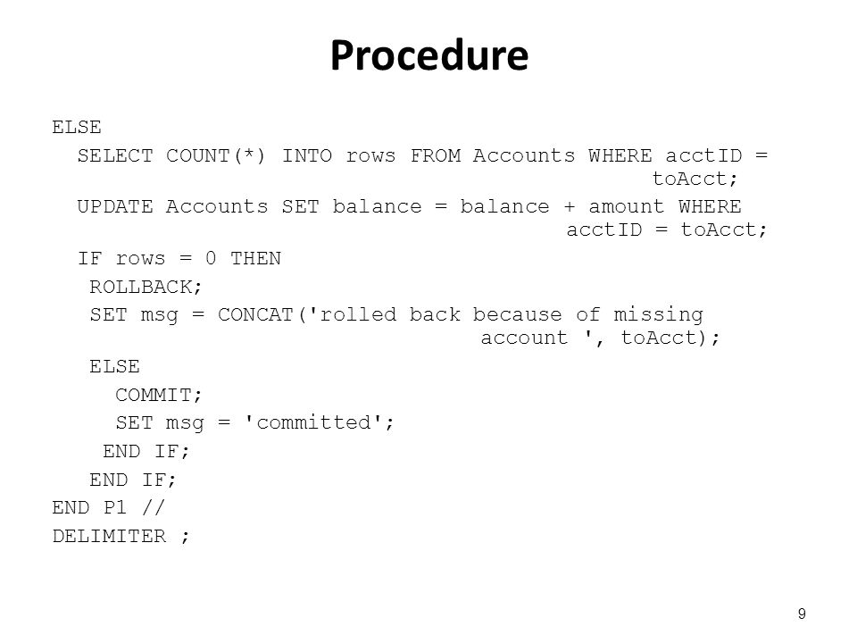 Procedure ELSE SELECT COUNT(*) INTO rows FROM Accounts WHERE acctID = toAcct; UPDATE Accounts SET balance = balance + amount WHERE acctID = toAcct; ΙF rows = 0 THEN ROLLBACK; SET msg = CONCAT( rolled back because of missing account , toAcct); ELSE COMMIT; SET msg = committed ; END IF; END P1 // DELIMITER ; 9