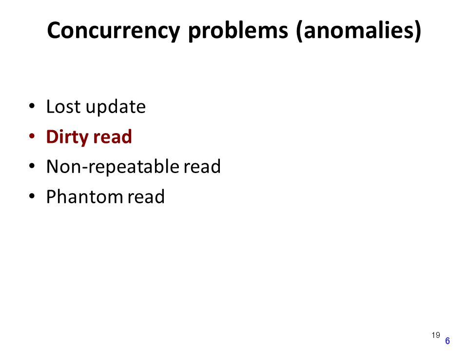 6 Concurrency problems (anomalies) Lost update Dirty read Non-repeatable read Phantom read 19