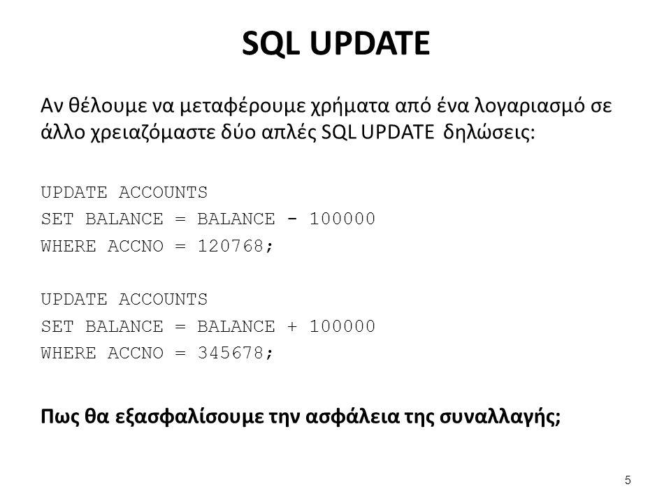 SQL UPDATE Αν θέλουμε να μεταφέρουμε χρήματα από ένα λογαριασμό σε άλλο χρειαζόμαστε δύο απλές SQL UPDATE δηλώσεις: UPDATE ACCOUNTS SET BALANCE = BALANCE - 100000 WHERE ACCNO = 120768; UPDATE ACCOUNTS SET BALANCE = BALANCE + 100000 WHERE ACCNO = 345678; Πως θα εξασφαλίσουμε την ασφάλεια της συναλλαγής; 5