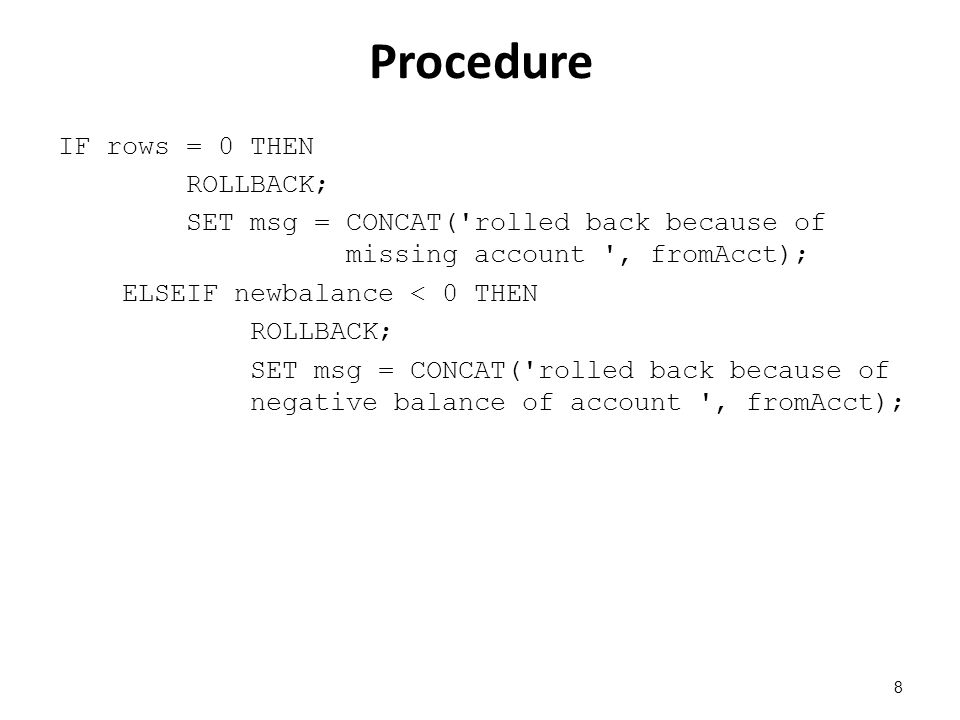 Procedure IF rows = 0 THEN ROLLBACK; SET msg = CONCAT( rolled back because of missing account , fromAcct); ELSEIF newbalance < 0 THEN ROLLBACK; SET msg = CONCAT( rolled back because of negative balance of account , fromAcct); 8