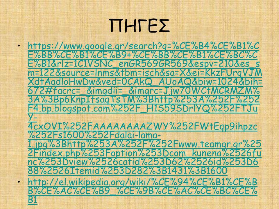 ΠΗΓΕΣ https://www.google.gr/search?q=%CE%B4%CE%B1%C E%BB%CE%B1%CE%B9+%CE%BB%CE%B1%CE%BC%C E%B1&rlz=1C1VSNC_enGR569GR569&espv=210&es_s m=122&source=lnms&tbm=isch&sa=X&ei=KkzFUrqVJM XdtAadloHwDw&ved=0CAkQ_AUoAQ&biw=1024&bih= 672#facrc=_&imgdii=_&imgrc=Jjw70WCtMCRMZM% 3A%3Bp6KnpIfsaqTsTM%3Bhttp%253A%252F%252 F4.bp.blogspot.com%252F_H1S59SDrlYQ%252FTJu Y- 4cxOVI%252FAAAAAAAAZWY%252FWtEqp9ihpzc %252Fs1600%252Fdalai-lama- 1.jpg%3Bhttp%253A%252F%252Fwww.teamgr.gr%25 2Findex.php%253Foption%253Dcom_kunena%2526fu nc%253Dview%2526catid%253D62%2526id%253D6 88%2526Itemid%253D282%3B1431%3B1600https://www.google.gr/search?q=%CE%B4%CE%B1%C E%BB%CE%B1%CE%B9+%CE%BB%CE%B1%CE%BC%C E%B1&rlz=1C1VSNC_enGR569GR569&espv=210&es_s m=122&source=lnms&tbm=isch&sa=X&ei=KkzFUrqVJM XdtAadloHwDw&ved=0CAkQ_AUoAQ&biw=1024&bih= 672#facrc=_&imgdii=_&imgrc=Jjw70WCtMCRMZM% 3A%3Bp6KnpIfsaqTsTM%3Bhttp%253A%252F%252 F4.bp.blogspot.com%252F_H1S59SDrlYQ%252FTJu Y- 4cxOVI%252FAAAAAAAAZWY%252FWtEqp9ihpzc %252Fs1600%252Fdalai-lama- 1.jpg%3Bhttp%253A%252F%252Fwww.teamgr.gr%25 2Findex.php%253Foption%253Dcom_kunena%2526fu nc%253Dview%2526catid%253D62%2526id%253D6 88%2526Itemid%253D282%3B1431%3B1600 http://el.wikipedia.org/wiki/%CE%94%CE%B1%CE%B B%CE%AC%CE%B9_%CE%9B%CE%AC%CE%BC%CE% B1http://el.wikipedia.org/wiki/%CE%94%CE%B1%CE%B B%CE%AC%CE%B9_%CE%9B%CE%AC%CE%BC%CE% B1