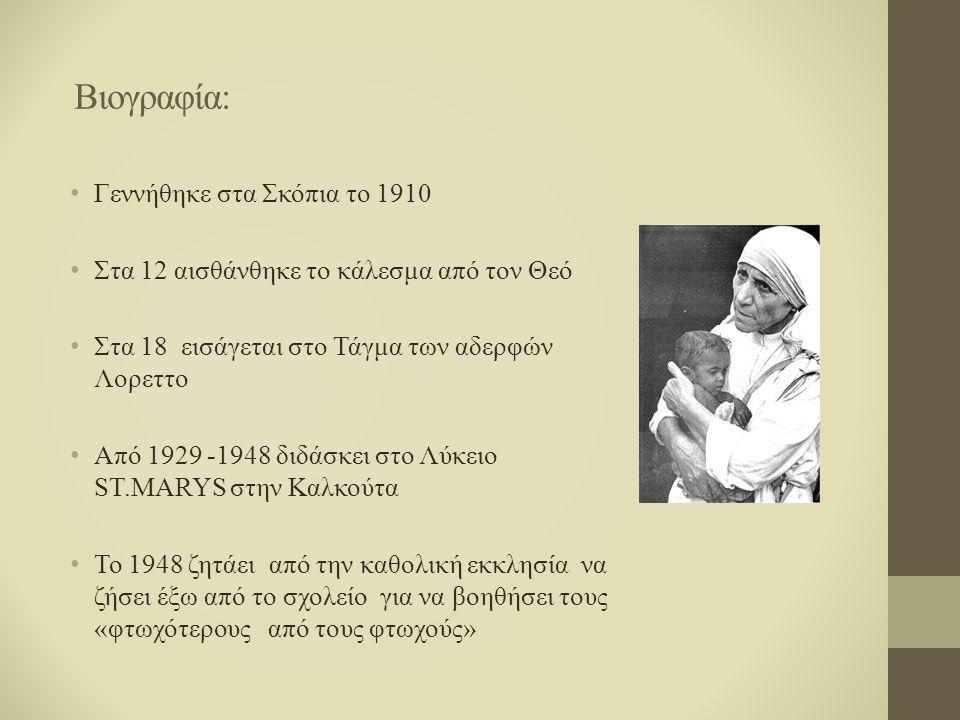 Βιογραφία: Γεννήθηκε στα Σκόπια το 1910 Στα 12 αισθάνθηκε το κάλεσμα από τον Θεό Στα 18 εισάγεται στο Τάγμα των αδερφών Λορεττο Από 1929 -1948 διδάσκει στο Λύκειο ST.MARYS στην Καλκούτα Το 1948 ζητάει από την καθολική εκκλησία να ζήσει έξω από το σχολείο για να βοηθήσει τους «φτωχότερους από τους φτωχούς»