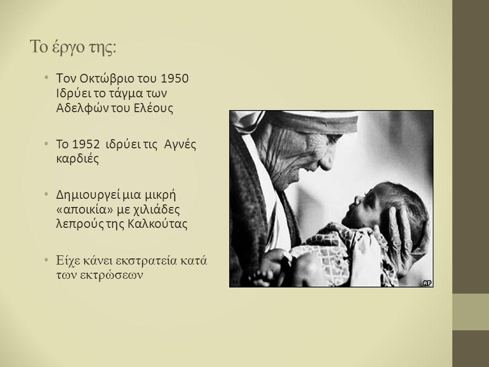 Το έργο της: Τ ον Οκτώβριο του 1950 Ιδρύει το τάγμα των Αδελφών του Ελέους Το 1952 ιδρύει τις Αγνές καρδιές Δημιουργεί μια μικρή «αποικία» με χιλιάδες λεπρούς της Καλκούτας Είχε κάνει εκστρατεία κατά των εκτρώσεων