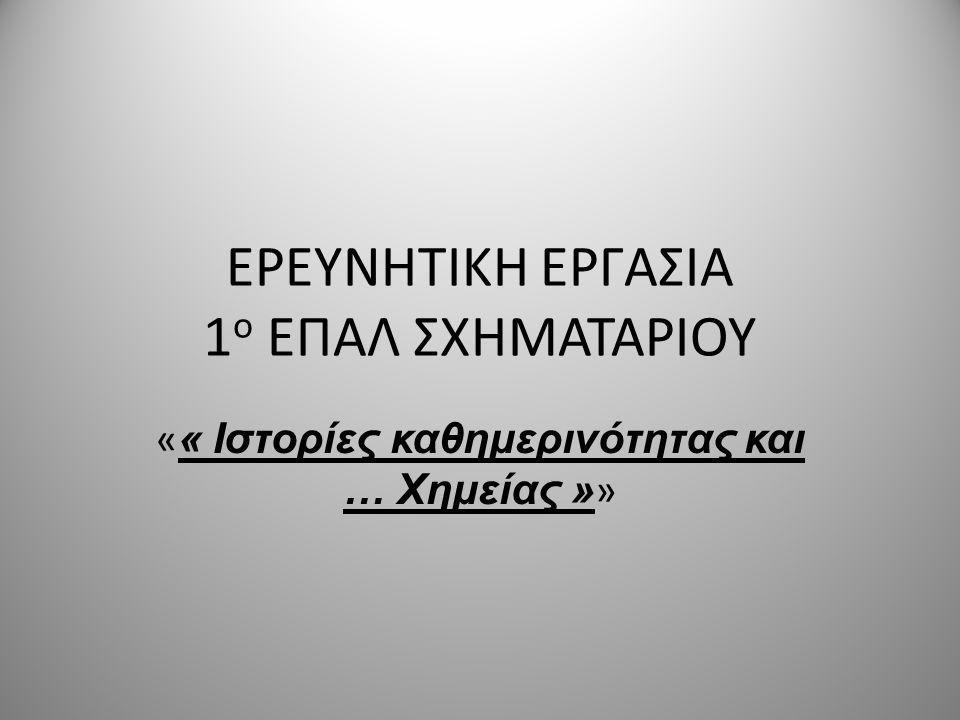 ΕΡΕΥΝΗΤΙΚΗ ΕΡΓΑΣΙΑ 1 ο ΕΠΑΛ ΣΧΗΜΑΤΑΡΙΟΥ « « Ιστορίες καθημερινότητας και … Χημείας » »