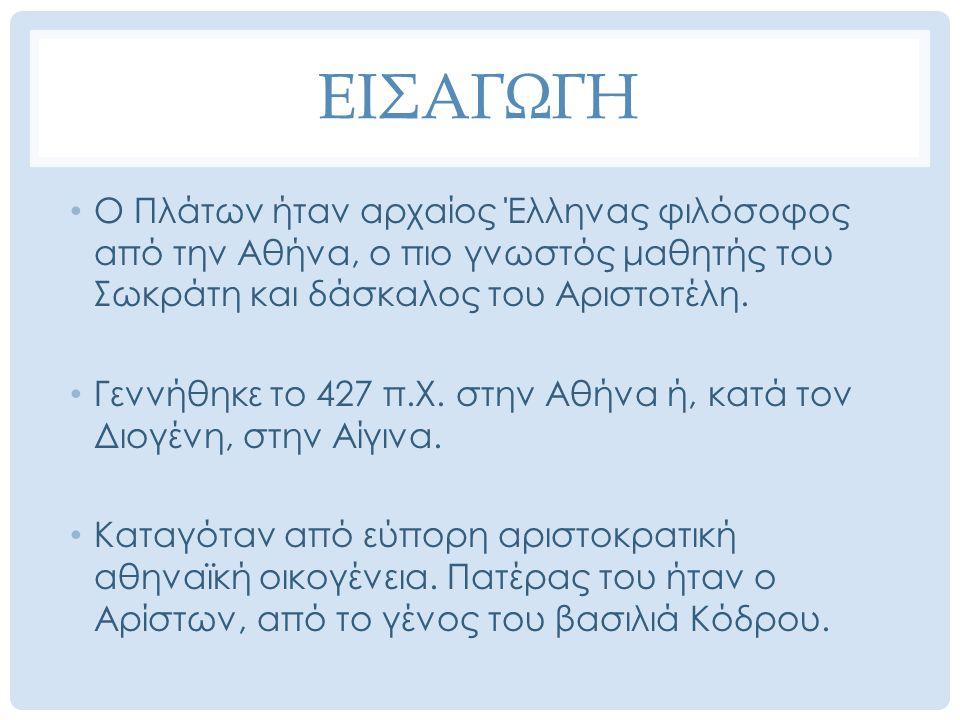 ΕΙΣΑΓΩΓΗ Ο Πλάτων ήταν αρχαίος Έλληνας φιλόσοφος από την Αθήνα, ο πιο γνωστός μαθητής του Σωκράτη και δάσκαλος του Αριστοτέλη. Γεννήθηκε το 427 π.Χ. σ
