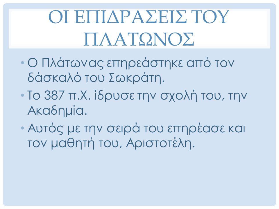 ΟΙ ΕΠΙΔΡΑΣΕΙΣ ΤΟΥ ΠΛΑΤΩΝΟΣ Ο Πλάτωνας επηρεάστηκε από τον δάσκαλό του Σωκράτη. Το 387 π.Χ. ίδρυσε την σχολή του, την Ακαδημία. Αυτός με την σειρά του