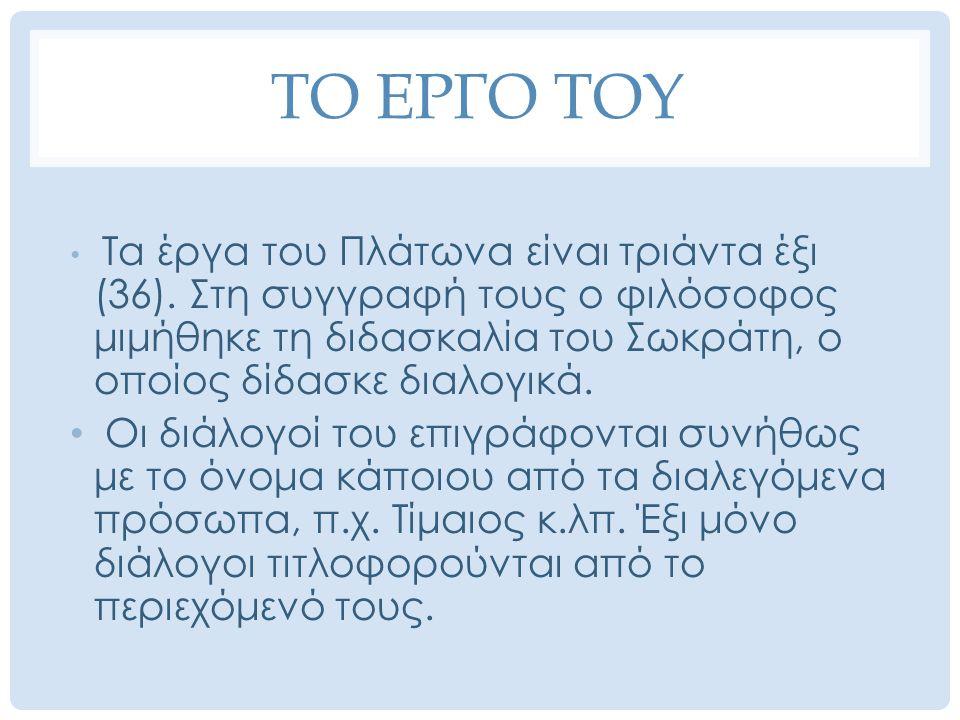 ΤΟ ΕΡΓΟ ΤΟΥ Τα έργα του Πλάτωνα είναι τριάντα έξι (36). Στη συγγραφή τους ο φιλόσοφος μιμήθηκε τη διδασκαλία του Σωκράτη, ο οποίος δίδασκε διαλογικά.