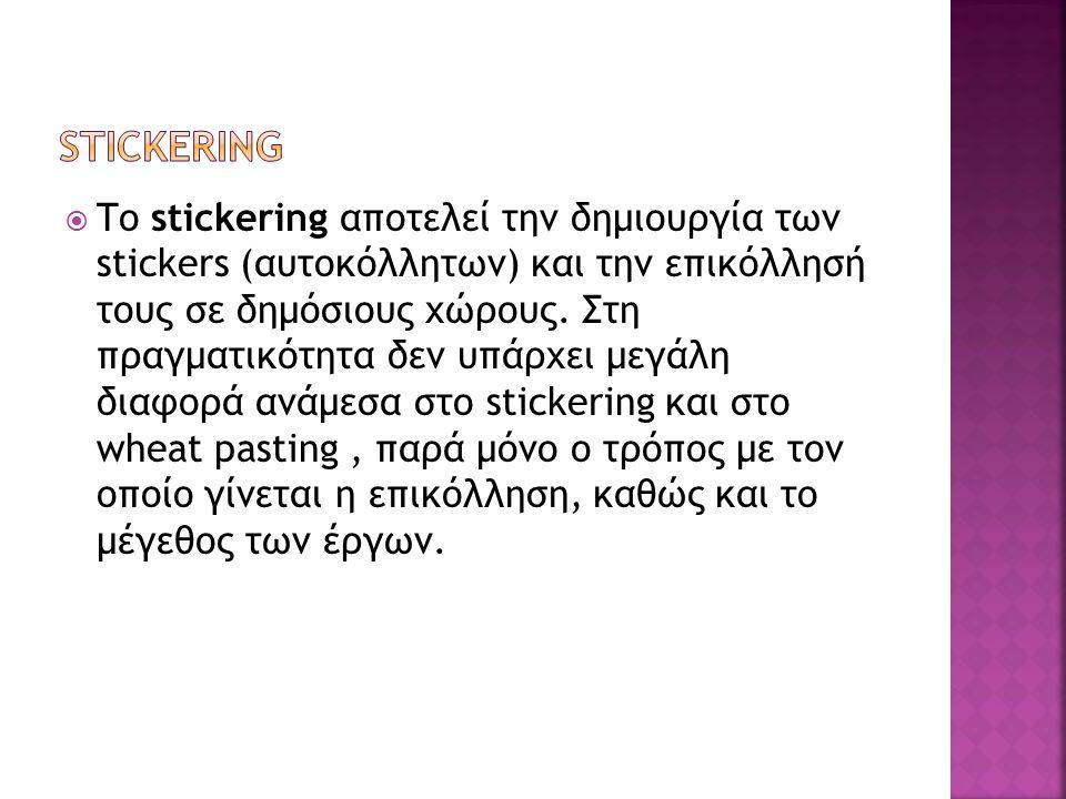  Το stickering αποτελεί την δημιουργία των stickers (αυτοκόλλητων) και την επικόλλησή τους σε δημόσιους χώρους. Στη πραγματικότητα δεν υπάρχει μεγάλη