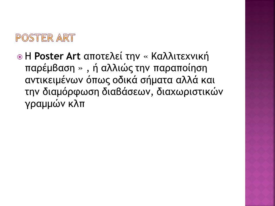  Η Poster Art αποτελεί την « Καλλιτεχνική παρέμβαση », ή αλλιώς την παραποίηση αντικειμένων όπως οδικά σήματα αλλά και την διαμόρφωση διαβάσεων, διαχ