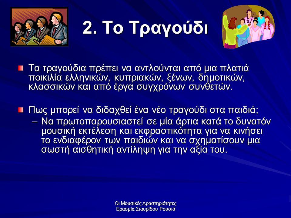Οι Μουσικές Δραστηριότητες Ερασμία Σταυρίδου Ρουσιά 2. Το Τραγούδι Τα τραγούδια πρέπει να αντλούνται από μια πλατιά ποικιλία ελληνικών, κυπριακών, ξέν