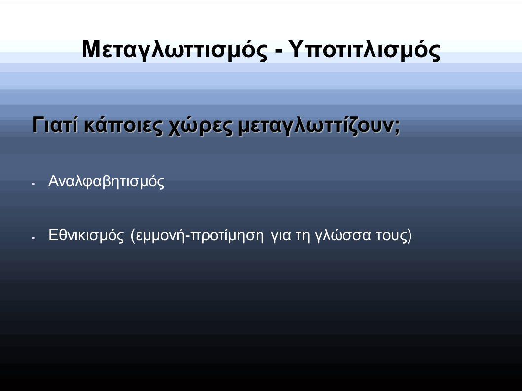Μεταγλωττισμός - Υποτιτλισμός Γιατί κάποιες χώρες μεταγλωττίζουν;  Αναλφαβητισμός  Εθνικισμός (εμμονή-προτίμηση για τη γλώσσα τους)