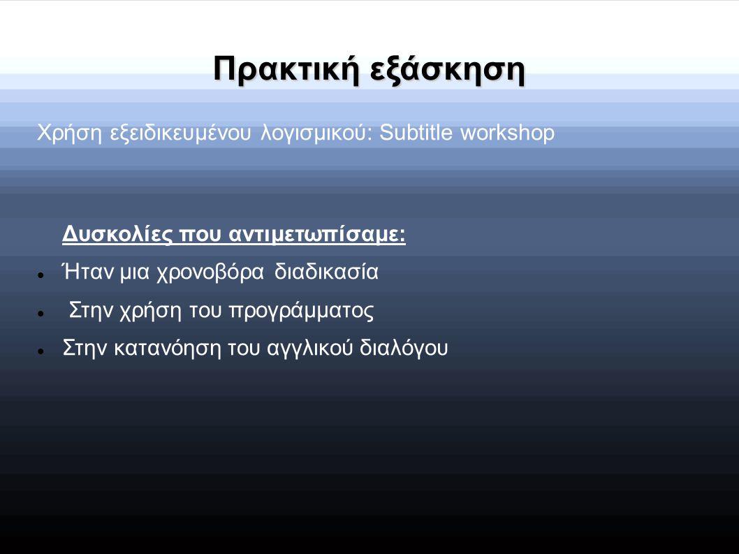 Πρακτική εξάσκηση Χρήση εξειδικευμένου λογισμικού: Subtitle workshop Δυσκολίες που αντιμετωπίσαμε: Ήταν μια χρονοβόρα διαδικασία Στην χρήση του προγρά