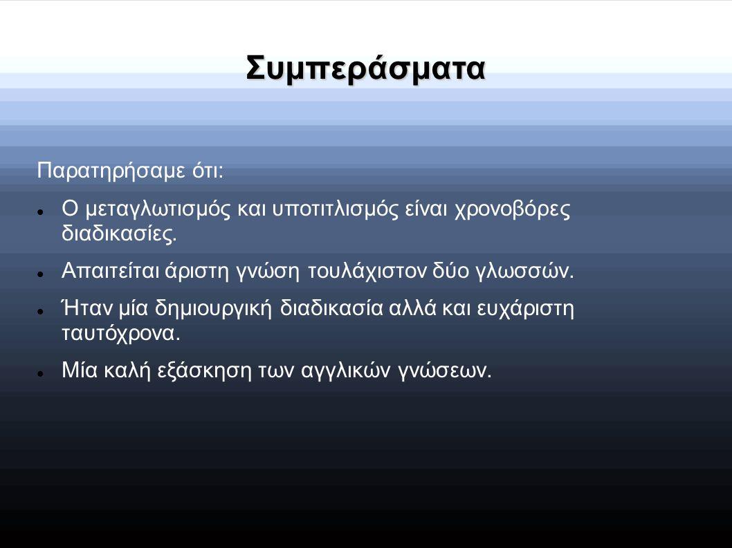 Συμπεράσματα Παρατηρήσαμε ότι: Ο μεταγλωτισμός και υποτιτλισμός είναι χρονοβόρες διαδικασίες. Απαιτείται άριστη γνώση τουλάχιστον δύο γλωσσών. Ήταν μί