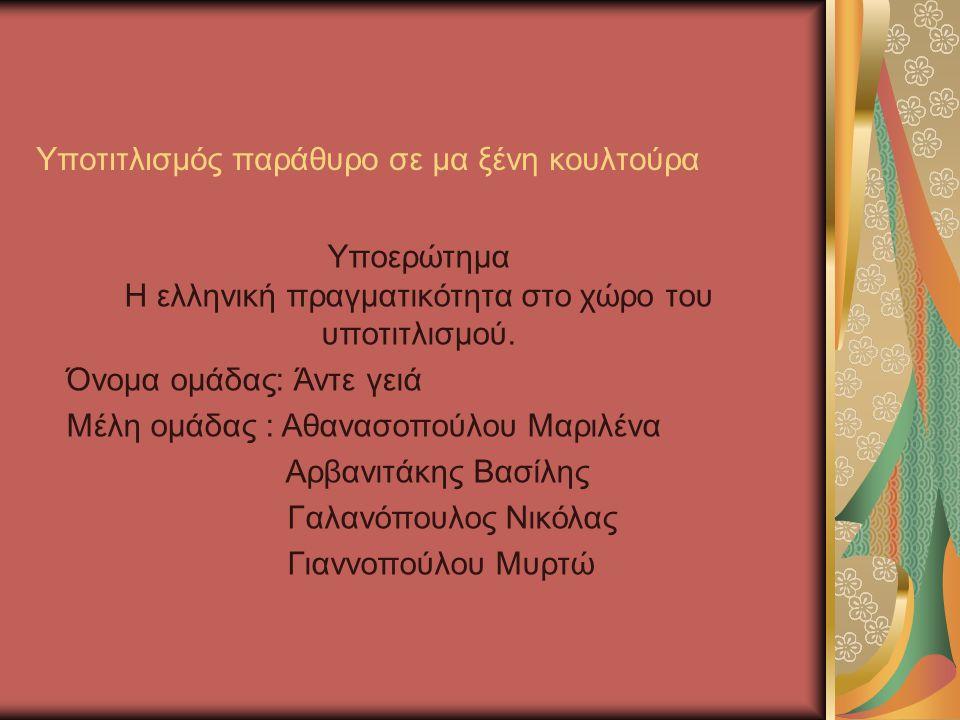 Υποτιτλισμός παράθυρο σε μα ξένη κουλτούρα Υποερώτημα Η ελληνική πραγματικότητα στο χώρο του υποτιτλισμού. Όνομα ομάδας: Άντε γειά Μέλη ομάδας : Αθανα