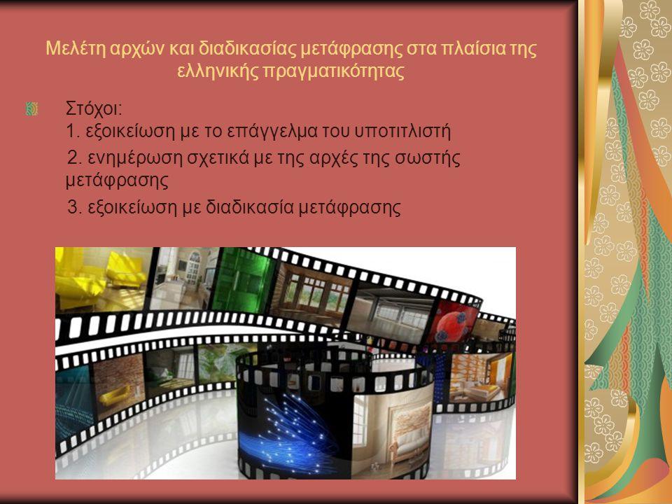 Μελέτη αρχών και διαδικασίας μετάφρασης στα πλαίσια της ελληνικής πραγματικότητας Στόχοι: 1. εξοικείωση με το επάγγελμα του υποτιτλιστή 2. ενημέρωση σ