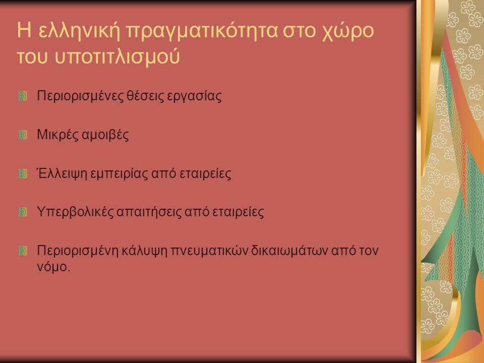 Η ελληνική πραγματικότητα στο χώρο του υποτιτλισμού Περιορισμένες θέσεις εργασίας Μικρές αμοιβές Έλλειψη εμπειρίας από εταιρείες Υπερβολικές απαιτήσει
