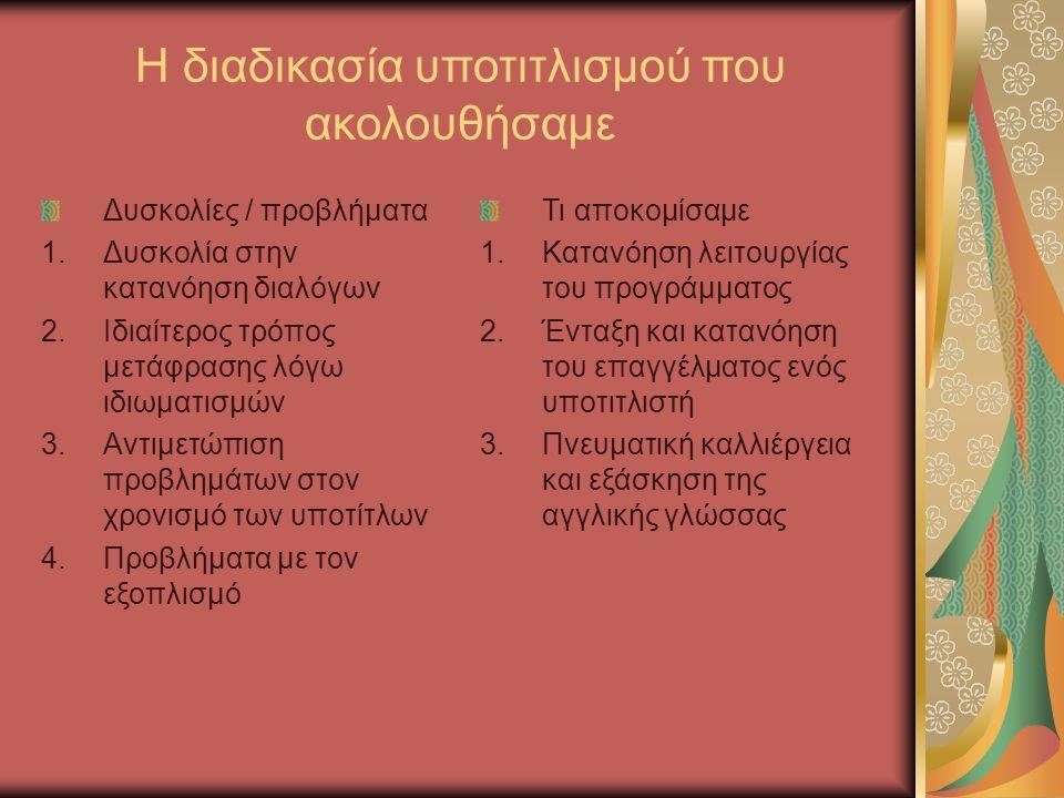 Η διαδικασία υποτιτλισμού που ακολουθήσαμε Δυσκολίες / προβλήματα 1.Δυσκολία στην κατανόηση διαλόγων 2.Ιδιαίτερος τρόπος μετάφρασης λόγω ιδιωματισμών