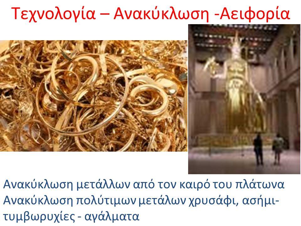 Τεχνολογία – Ανακύκλωση -Αειφορία Ανακύκλωση μετάλλων από τον καιρό του πλάτωνα Ανακύκλωση πολύτιμων μετάλων χρυσάφι, ασήμι- τυμβωρυχίες - αγάλματα