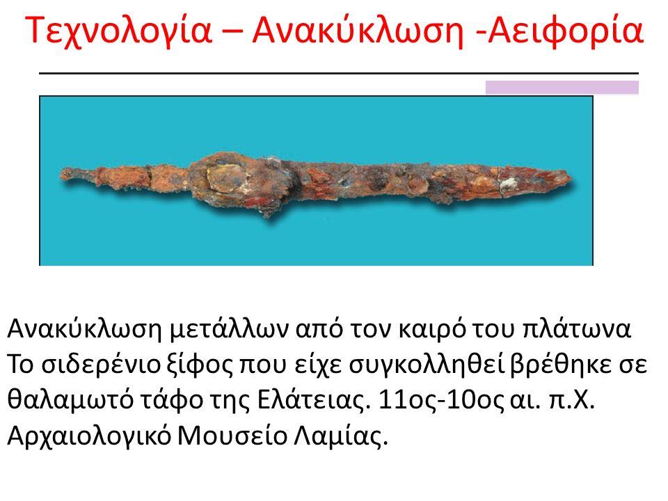 Τεχνολογία – Ανακύκλωση -Αειφορία Ανακύκλωση μετάλλων από τον καιρό του πλάτωνα Το σιδερένιο ξίφος που είχε συγκολληθεί βρέθηκε σε θαλαμωτό τάφο της Ελάτειας.