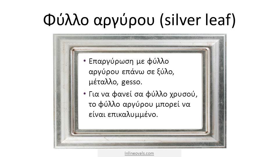 Φύλλο αργύρου (silver leaf) Επαργύρωση με φύλλο αργύρου επάνω σε ξύλο, μέταλλο, gesso. Για να φανεί σα φύλλο χρυσού, το φύλλο αργύρου μπορεί να είναι