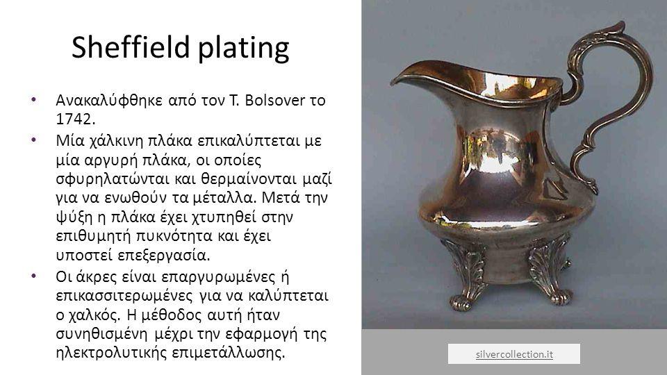 Sheffield plating Ανακαλύφθηκε από τον T. Bolsover το 1742. Μία χάλκινη πλάκα επικαλύπτεται με μία αργυρή πλάκα, οι οποίες σφυρηλατώνται και θερμαίνον