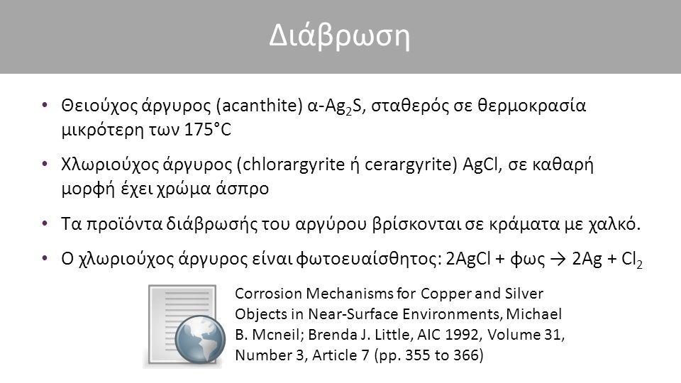 Διάβρωση Θειούχος άργυρος (acanthite) α-Ag 2 S, σταθερός σε θερμοκρασία μικρότερη των 175°C Χλωριούχος άργυρος (chlorargyrite ή cerargyrite) AgCl, σε